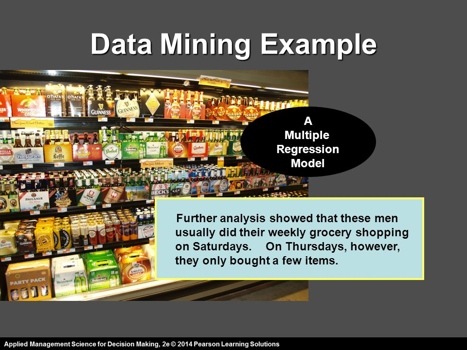Data Mining Example Further analysis showed that these men usually did their weekly grocery shopping on Saturdays. On Thursdays, however, they only bo