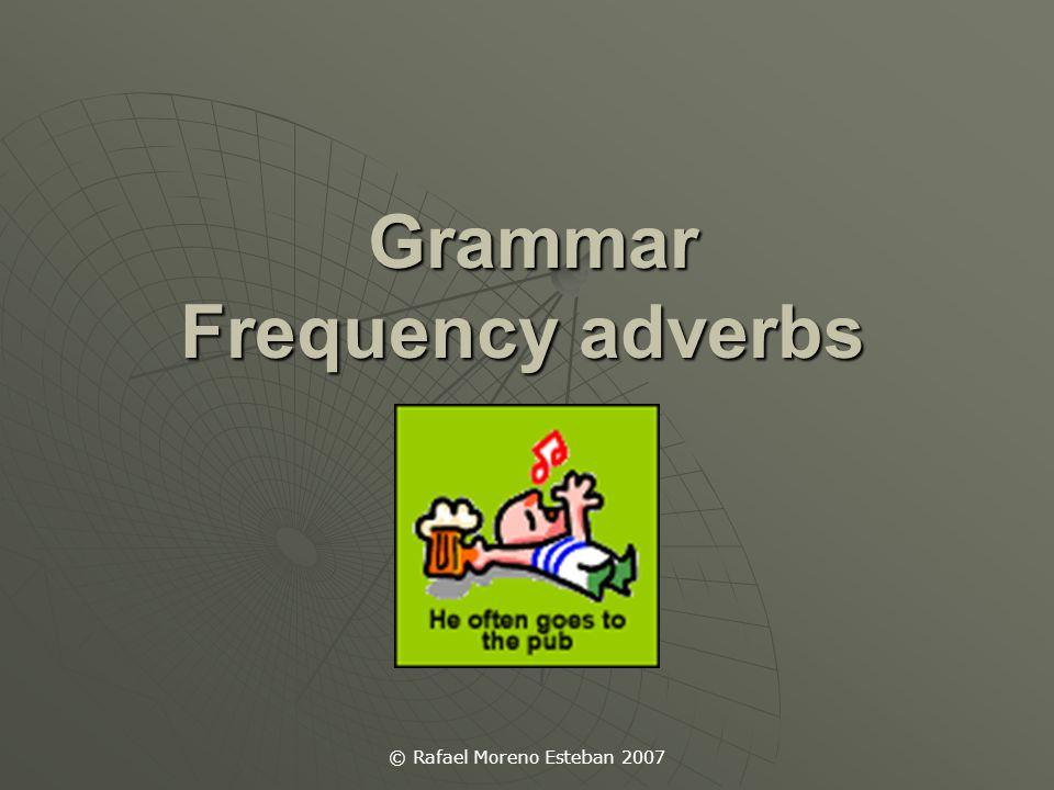 © Rafael Moreno Esteban 2007 Grammar Frequency adverbs Grammar Frequency adverbs