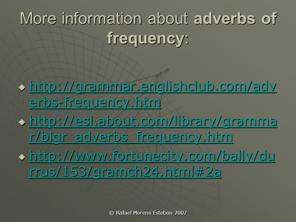 © Rafael Moreno Esteban 2007 More information about adverbs of frequency:  http://grammar.englishclub.com/adv erbs-frequency.htm http://grammar.englishclub.com/adv erbs-frequency.htm http://grammar.englishclub.com/adv erbs-frequency.htm  http://esl.about.com/library/gramma r/blgr_adverbs_frequency.htm http://esl.about.com/library/gramma r/blgr_adverbs_frequency.htm http://esl.about.com/library/gramma r/blgr_adverbs_frequency.htm  http://www.fortunecity.com/bally/du rrus/153/gramch24.html#2a http://www.fortunecity.com/bally/du rrus/153/gramch24.html#2a http://www.fortunecity.com/bally/du rrus/153/gramch24.html#2a