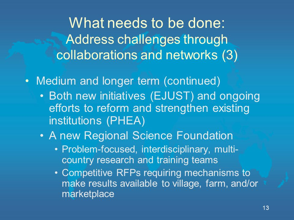 13 What needs to be done: Address challenges through collaborations and networks (3) Medium and longer term (continued) Both new initiatives (EJUST) and ongoing efforts to reform and strengthen existing institutions (PHEA) A new Regional Science Foundation Problem-focused, interdisciplinary, multi- country research and training teams Competitive RFPs requiring mechanisms to make results available to village, farm, and/or marketplace