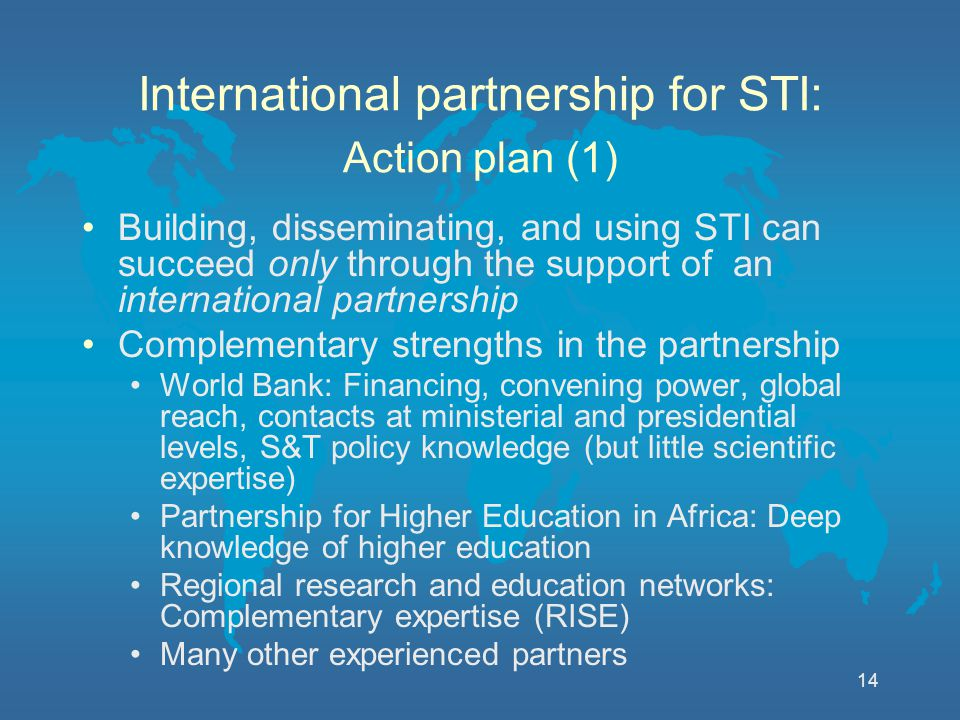 14 International partnership for STI: Action plan (1) Building, disseminating, and using STI can succeed only through the support of an international partnership Complementary strengths in the partnership World Bank: Financing, convening power, global reach, contacts at ministerial and presidential levels, S&T policy knowledge (but little scientific expertise) Partnership for Higher Education in Africa: Deep knowledge of higher education Regional research and education networks: Complementary expertise (RISE) Many other experienced partners