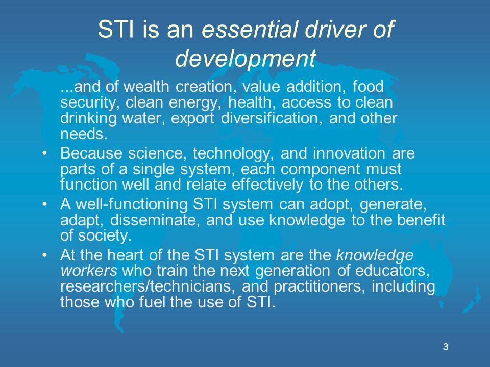 3 STI is an essential driver of development...and of wealth creation, value addition, food security, clean energy, health, access to clean drinking water, export diversification, and other needs.