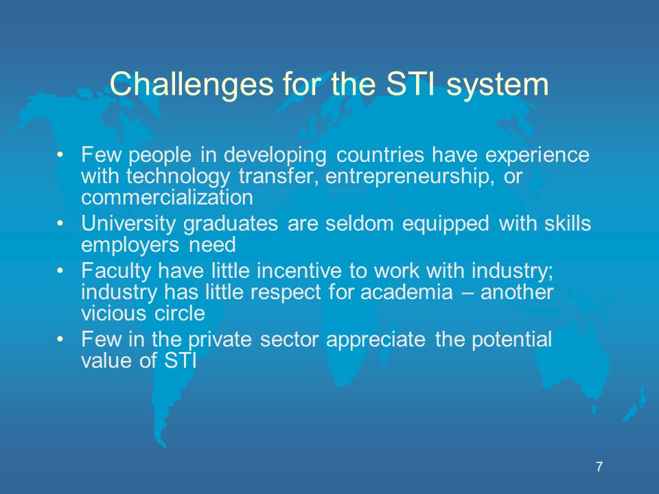 7 Challenges for the STI system Few people in developing countries have experience with technology transfer, entrepreneurship, or commercialization University graduates are seldom equipped with skills employers need Faculty have little incentive to work with industry; industry has little respect for academia – another vicious circle Few in the private sector appreciate the potential value of STI
