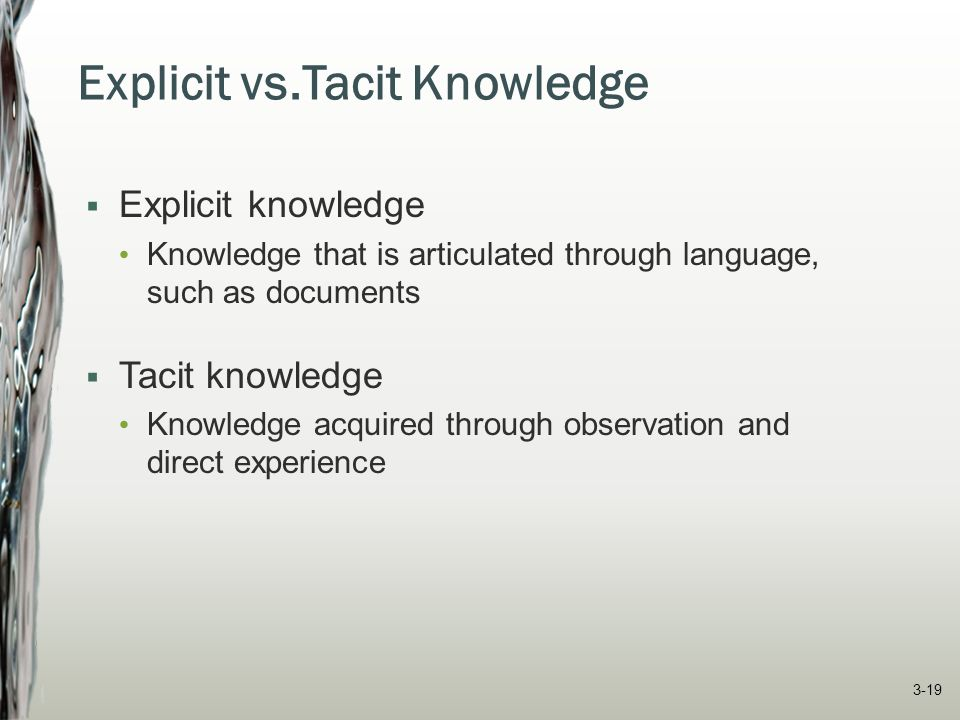 Explicit vs.Tacit Knowledge  Explicit knowledge Knowledge that is articulated through language, such as documents  Tacit knowledge Knowledge acquire