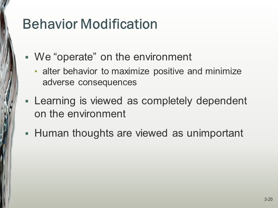 "Behavior Modification  We ""operate"" on the environment alter behavior to maximize positive and minimize adverse consequences  Learning is viewed as"