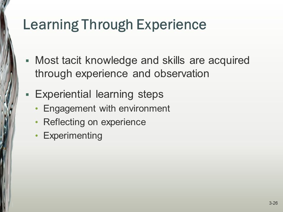 Learning Through Experience  Most tacit knowledge and skills are acquired through experience and observation  Experiential learning steps Engagement