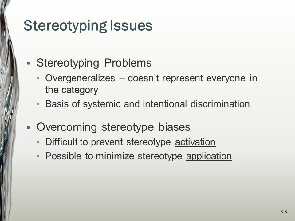 Stereotyping Issues  Stereotyping Problems Overgeneralizes – doesn't represent everyone in the category Basis of systemic and intentional discriminat