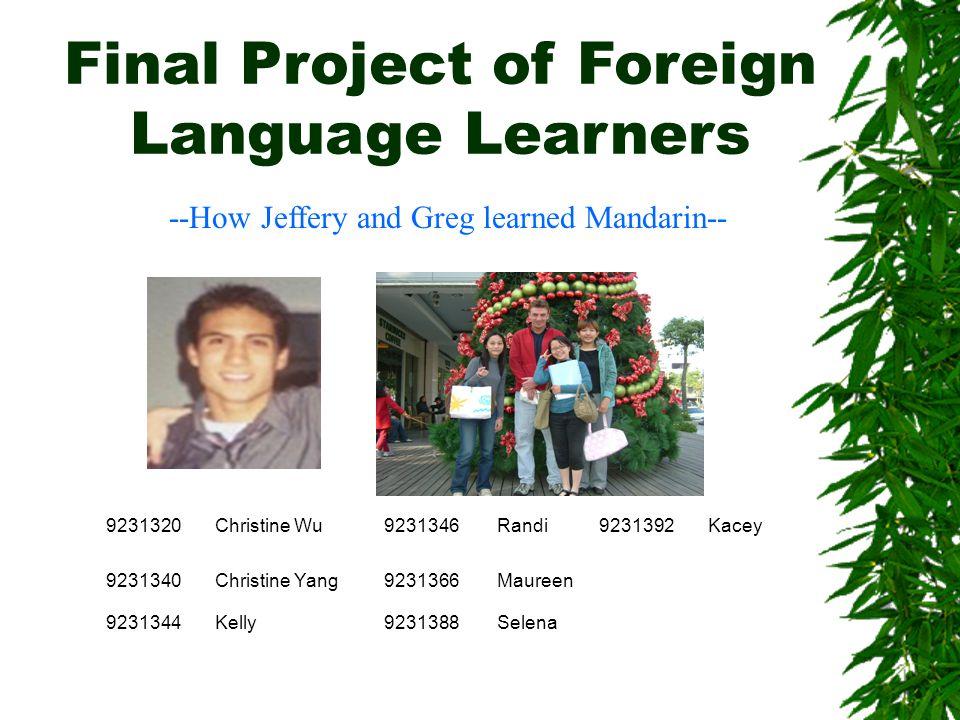Final Project of Foreign Language Learners --How Jeffery and Greg learned Mandarin-- 9231320Christine Wu9231346Randi9231392Kacey 9231340Christine Yang9231366Maureen 9231344Kelly9231388Selena