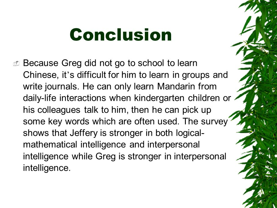 Conclusion  Because Greg did not go to school to learn Chinese, it ' s difficult for him to learn in groups and write journals.