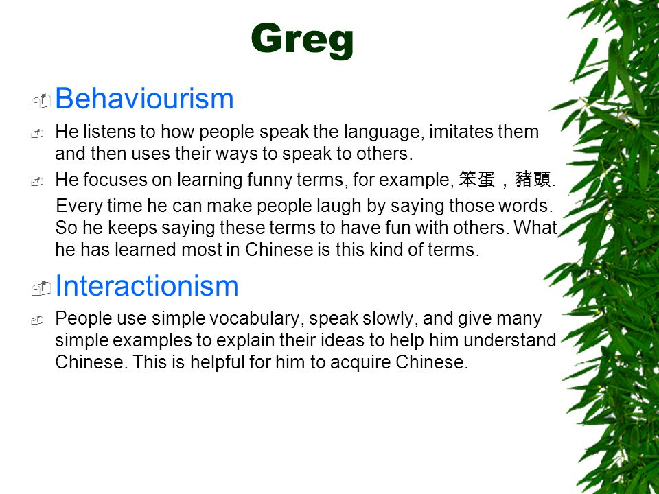 Greg  Behaviourism  He listens to how people speak the language, imitates them and then uses their ways to speak to others.