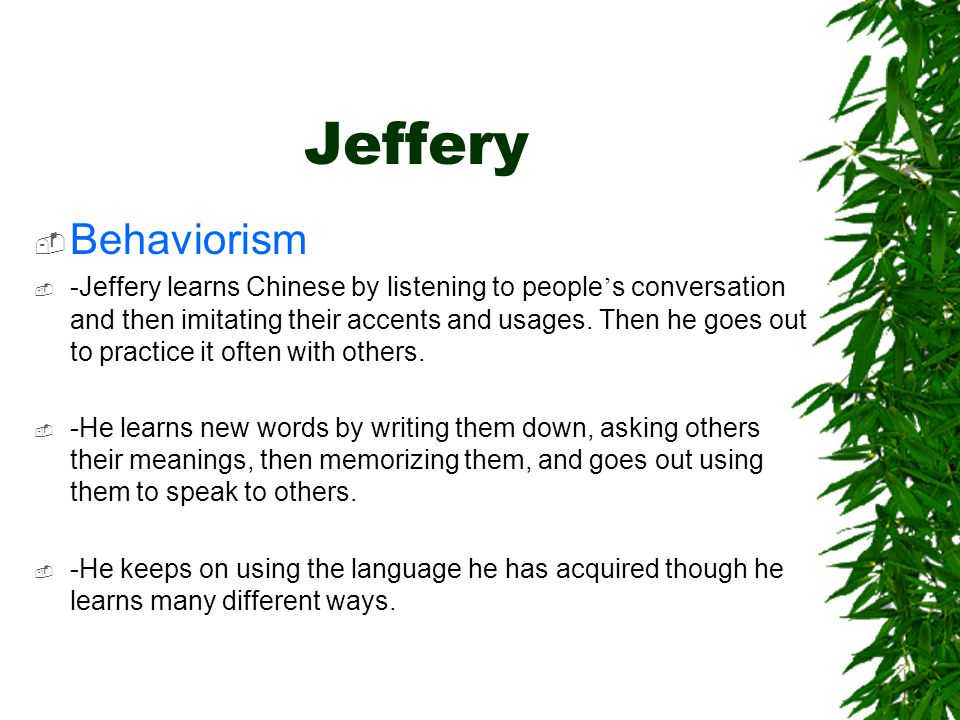 Jeffery  Behaviorism  -Jeffery learns Chinese by listening to people ' s conversation and then imitating their accents and usages.