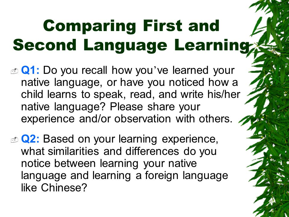 Comparing First and Second Language Learning  Q1: Do you recall how you ' ve learned your native language, or have you noticed how a child learns to speak, read, and write his/her native language.