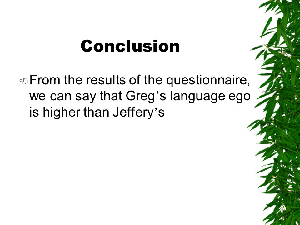 Conclusion  From the results of the questionnaire, we can say that Greg ' s language ego is higher than Jeffery ' s