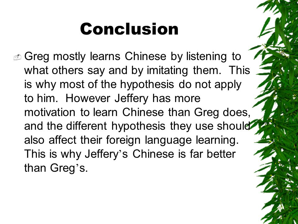 Conclusion  Greg mostly learns Chinese by listening to what others say and by imitating them.