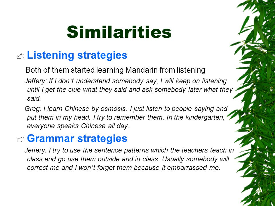 Similarities  Listening strategies Both of them started learning Mandarin from listening Jeffery: If I don ' t understand somebody say, I will keep on listening until I get the clue what they said and ask somebody later what they said.