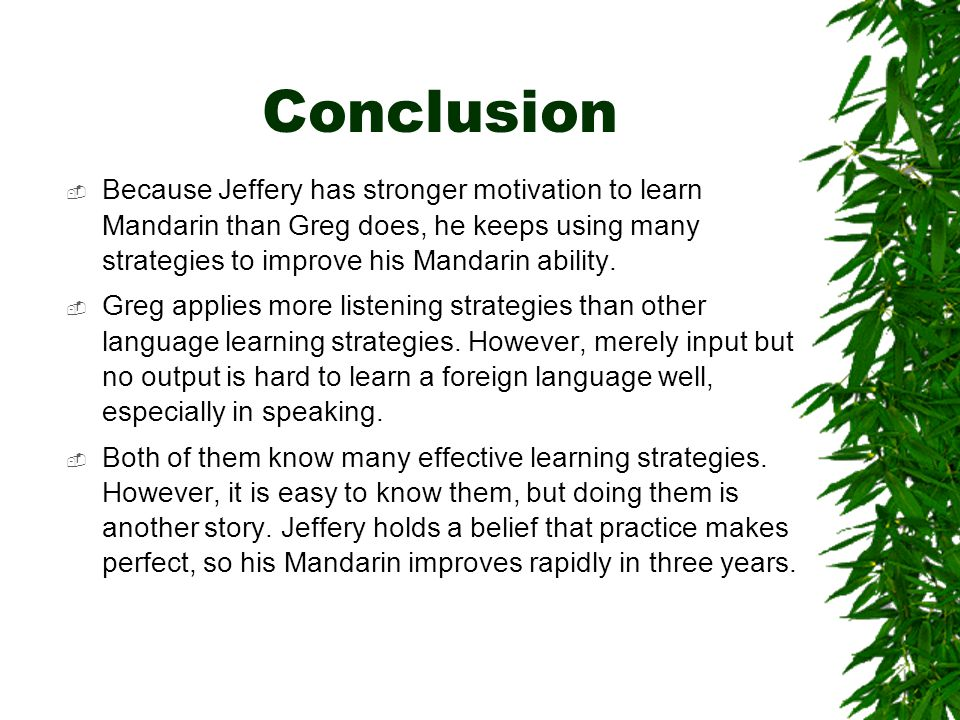 Conclusion  Because Jeffery has stronger motivation to learn Mandarin than Greg does, he keeps using many strategies to improve his Mandarin ability.