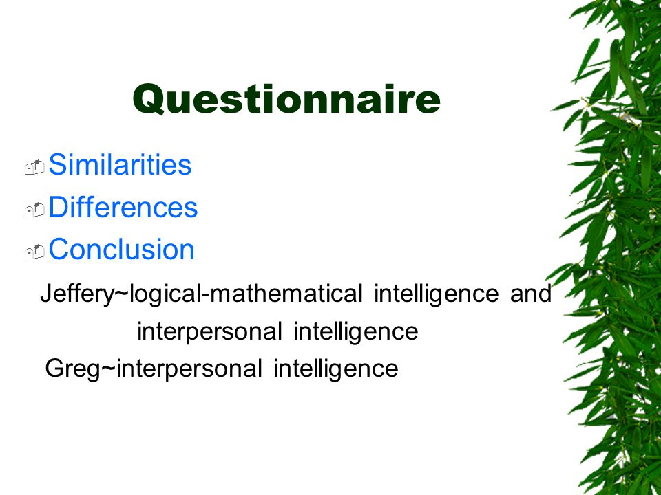 Questionnaire  Similarities  Differences  Conclusion Jeffery~logical-mathematical intelligence and interpersonal intelligence Greg~interpersonal intelligence