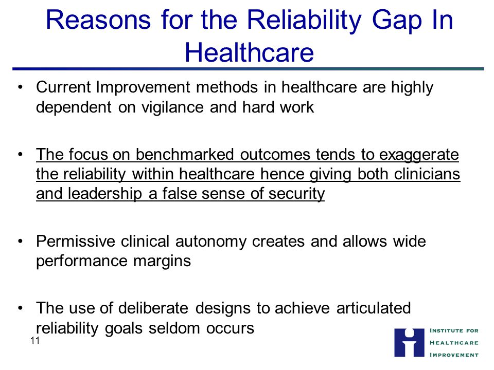 11 Reasons for the Reliability Gap In Healthcare Current Improvement methods in healthcare are highly dependent on vigilance and hard work The focus on benchmarked outcomes tends to exaggerate the reliability within healthcare hence giving both clinicians and leadership a false sense of security Permissive clinical autonomy creates and allows wide performance margins The use of deliberate designs to achieve articulated reliability goals seldom occurs