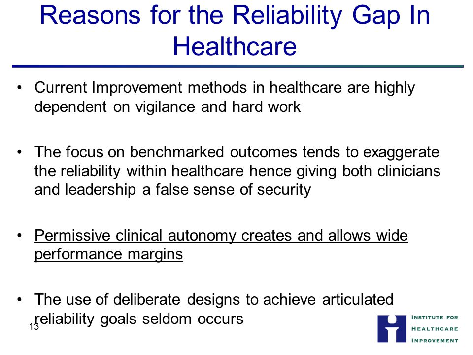 13 Reasons for the Reliability Gap In Healthcare Current Improvement methods in healthcare are highly dependent on vigilance and hard work The focus on benchmarked outcomes tends to exaggerate the reliability within healthcare hence giving both clinicians and leadership a false sense of security Permissive clinical autonomy creates and allows wide performance margins The use of deliberate designs to achieve articulated reliability goals seldom occurs