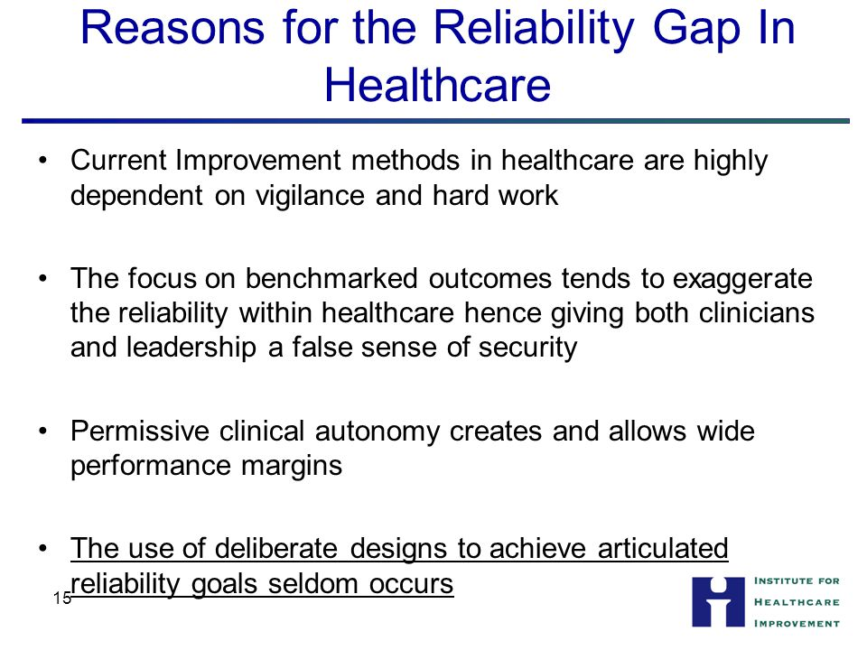 15 Reasons for the Reliability Gap In Healthcare Current Improvement methods in healthcare are highly dependent on vigilance and hard work The focus on benchmarked outcomes tends to exaggerate the reliability within healthcare hence giving both clinicians and leadership a false sense of security Permissive clinical autonomy creates and allows wide performance margins The use of deliberate designs to achieve articulated reliability goals seldom occurs