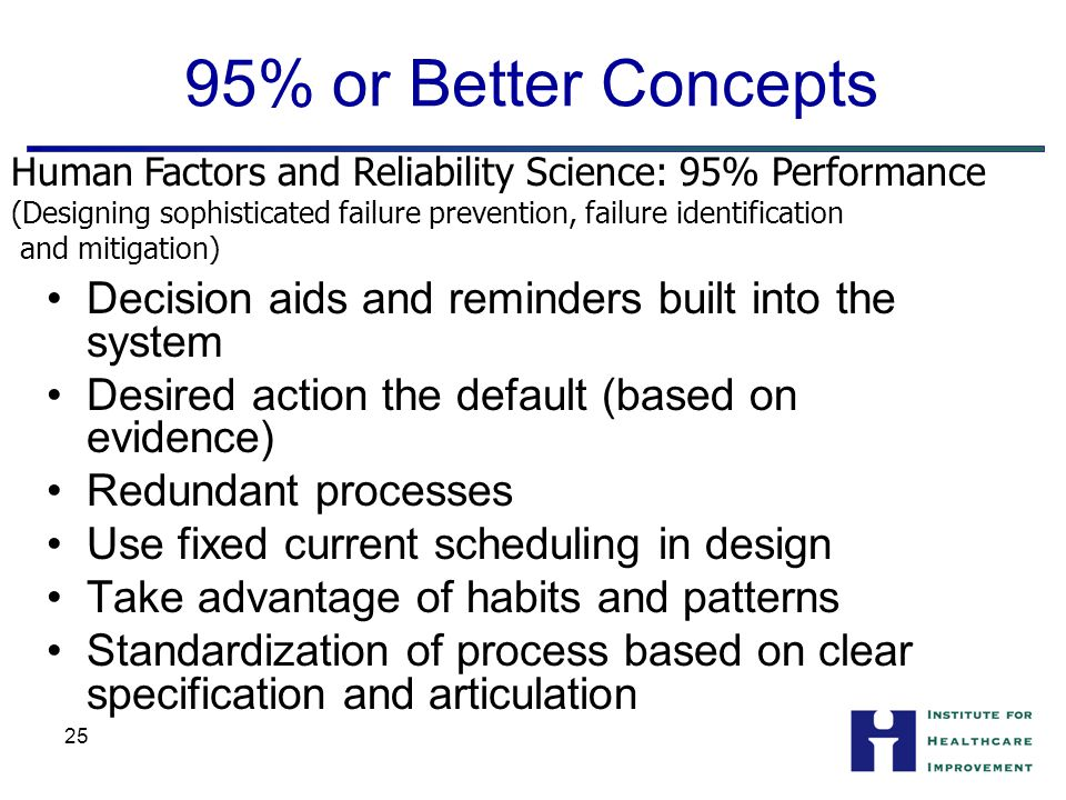 25 95% or Better Concepts Decision aids and reminders built into the system Desired action the default (based on evidence) Redundant processes Use fixed current scheduling in design Take advantage of habits and patterns Standardization of process based on clear specification and articulation Human Factors and Reliability Science: 95% Performance (Designing sophisticated failure prevention, failure identification and mitigation)