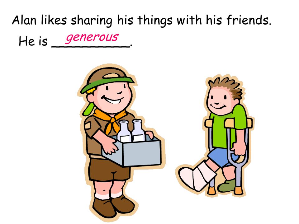 Alan likes sharing his things with his friends. He is __________. generous