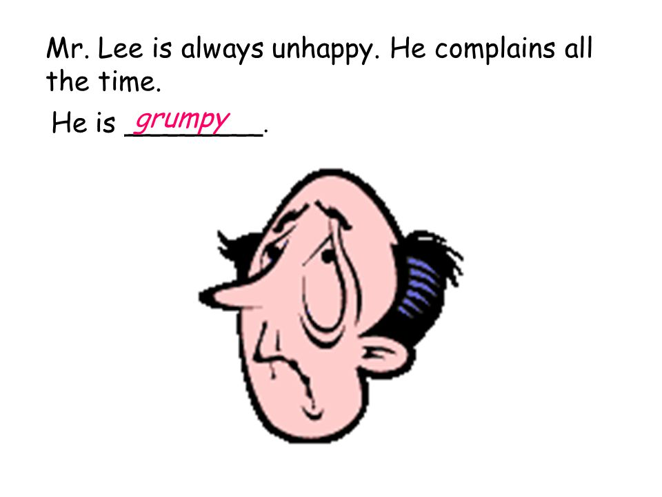 Mr. Lee is always unhappy. He complains all the time. He is ________. grumpy