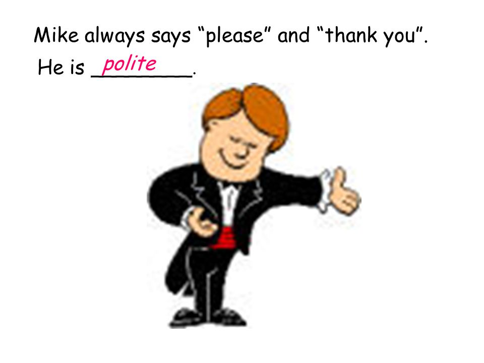 Mike always says please and thank you . He is ________. polite
