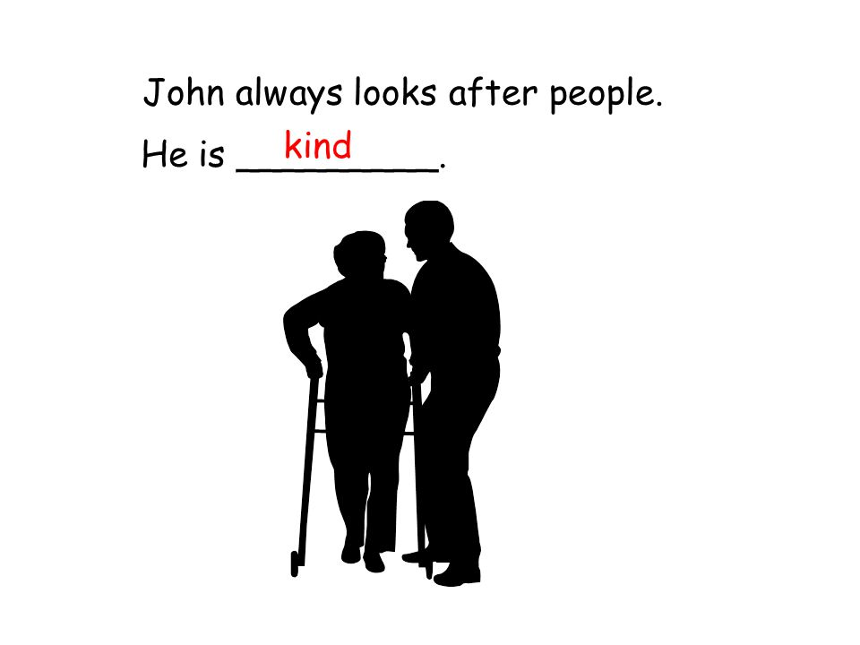 John always looks after people. He is _________. kind