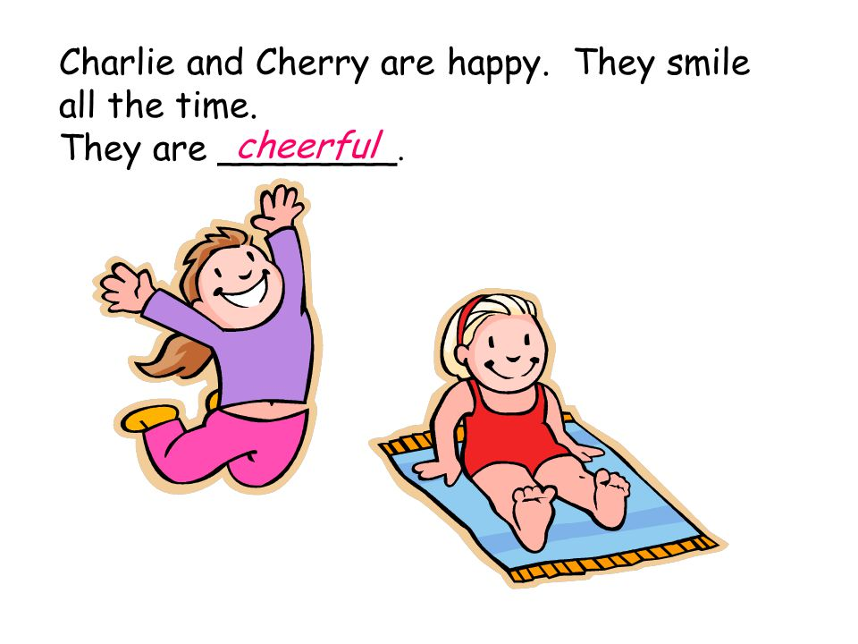 Charlie and Cherry are happy. They smile all the time. They are ________. cheerful