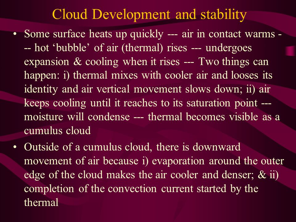 Cloud Development and stability Some surface heats up quickly --- air in contact warms - -- hot 'bubble' of air (thermal) rises --- undergoes expansio