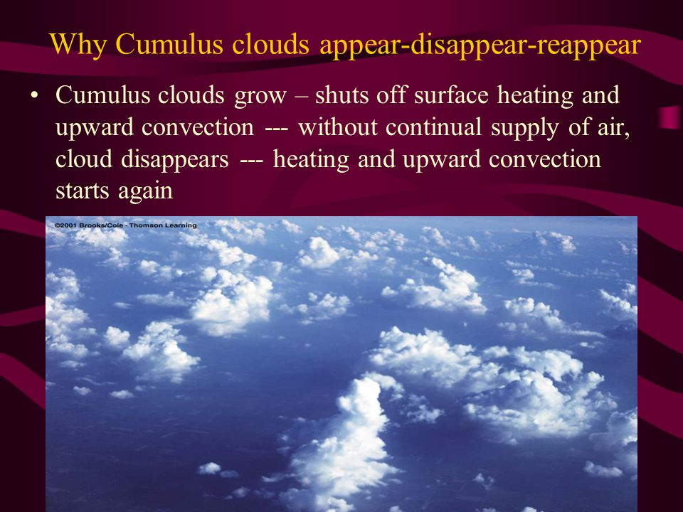 Why Cumulus clouds appear-disappear-reappear Cumulus clouds grow – shuts off surface heating and upward convection --- without continual supply of air