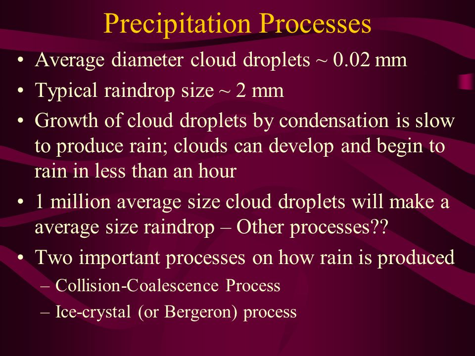 Precipitation Processes Average diameter cloud droplets ~ 0.02 mm Typical raindrop size ~ 2 mm Growth of cloud droplets by condensation is slow to pro