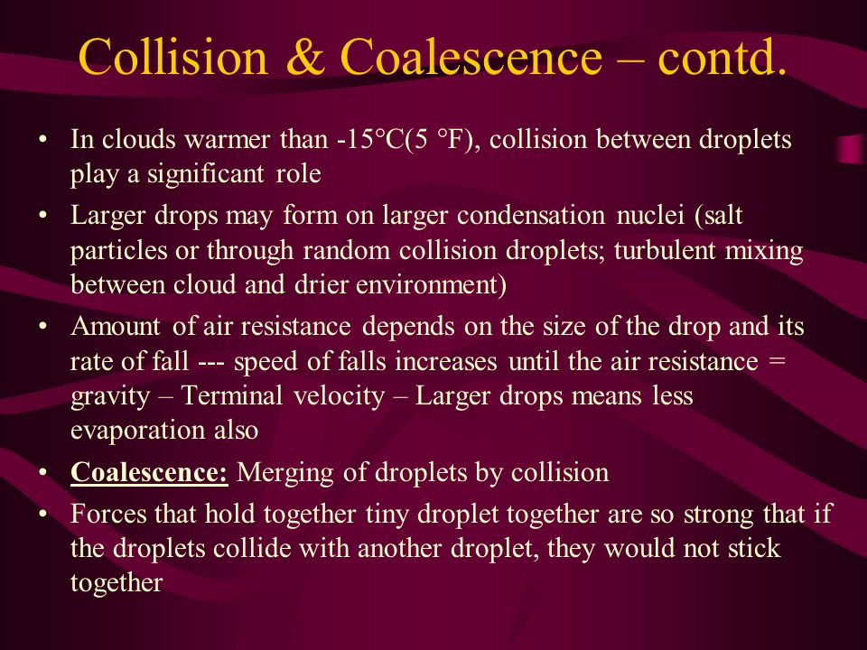 Collision & Coalescence – contd. In clouds warmer than -15°C(5 °F), collision between droplets play a significant role Larger drops may form on larger