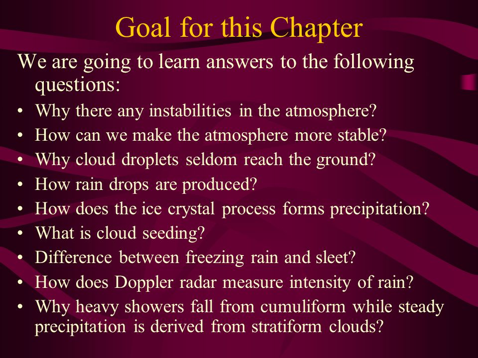 Goal for this Chapter We are going to learn answers to the following questions: Why there any instabilities in the atmosphere? How can we make the atm