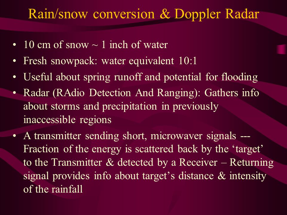 Rain/snow conversion & Doppler Radar 10 cm of snow ~ 1 inch of water Fresh snowpack: water equivalent 10:1 Useful about spring runoff and potential fo