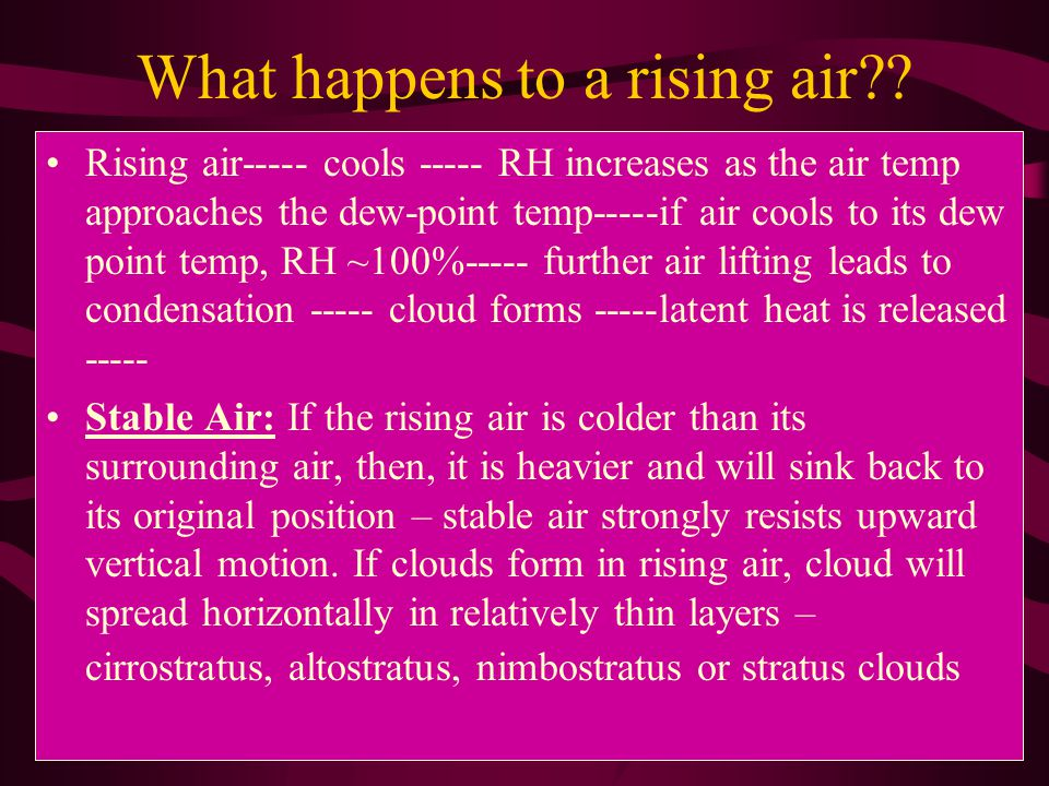 What happens to a rising air?? Rising air----- cools ----- RH increases as the air temp approaches the dew-point temp-----if air cools to its dew poin