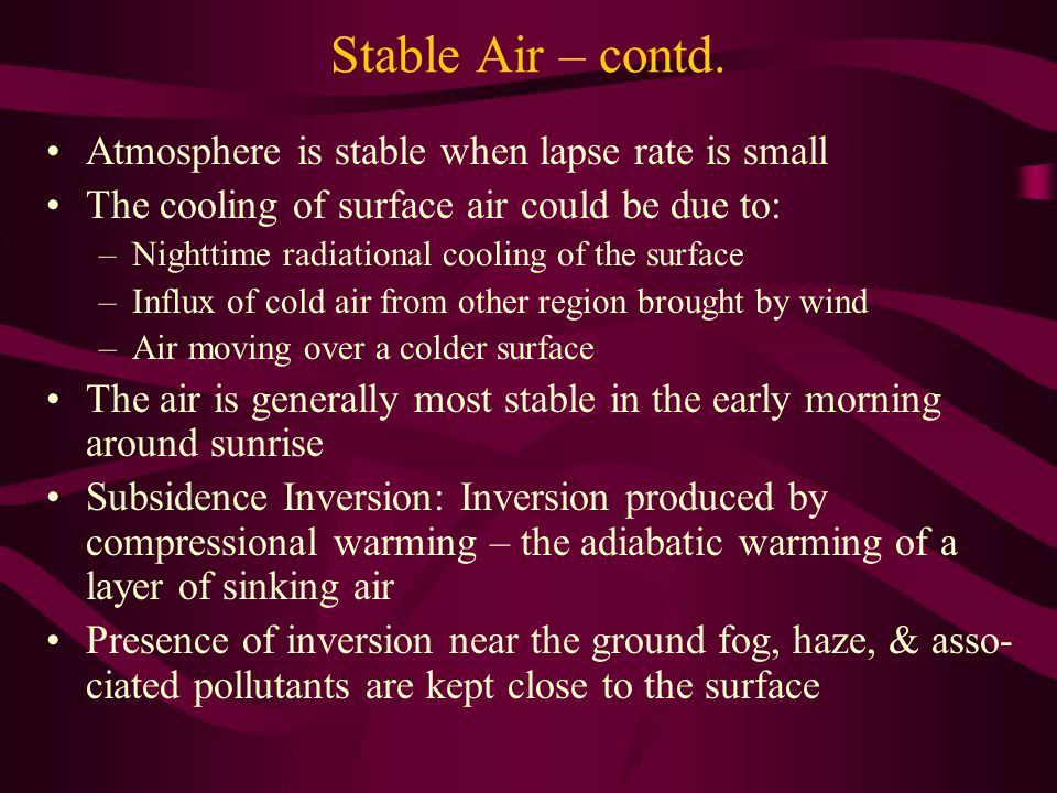 Stable Air – contd. Atmosphere is stable when lapse rate is small The cooling of surface air could be due to: –Nighttime radiational cooling of the su
