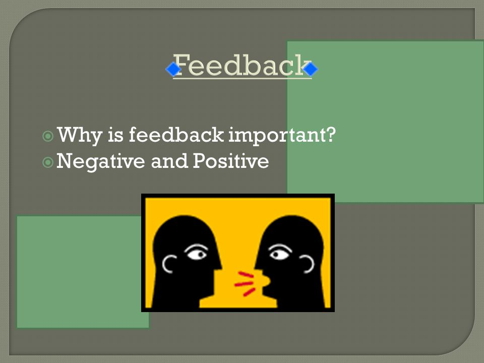  Why is feedback important?  Negative and Positive