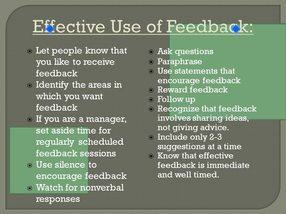  Let people know that you like to receive feedback  Identify the areas in which you want feedback  If you are a manager, set aside time for regularly scheduled feedback sessions  Use silence to encourage feedback  Watch for nonverbal responses  Ask questions  Paraph r ase  Use statements that encourage feedback  Reward feedback  Follow up  Recognize that feedback involves sharing ideas, not giving advice.