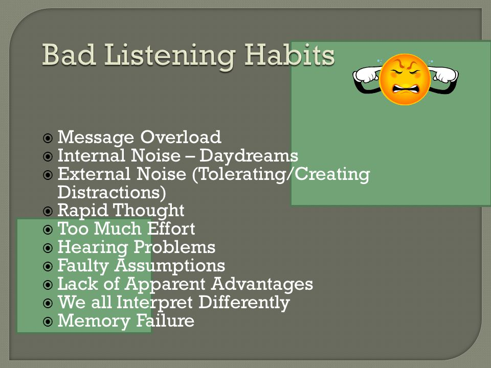  Message Overload  Internal Noise – Daydreams  External Noise (Tolerating/Creating Distractions)  Rapid Thought  Too Much Effort  Hearing Problems  Faulty Assumptions  Lack of Apparent Advantages  We all Interpret Differently  Memory Failure