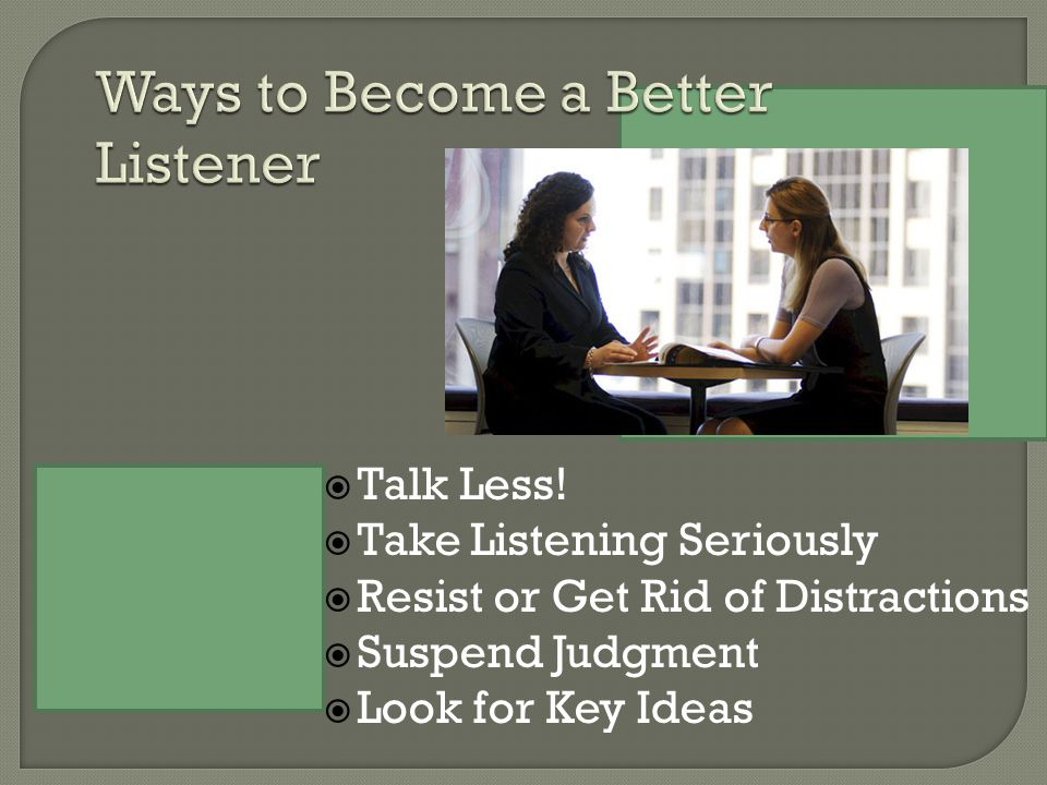  Talk Less!  Take Listening Seriously  Resist or Get Rid of Distractions  Suspend Judgment  Look for Key Ideas