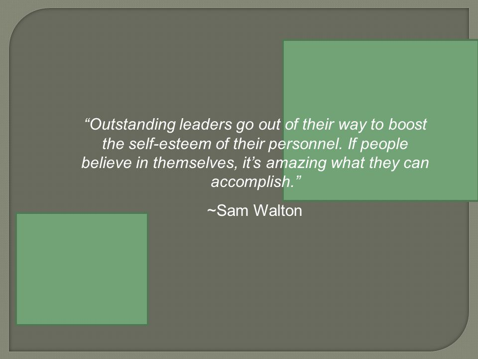 Outstanding leaders go out of their way to boost the self-esteem of their personnel.