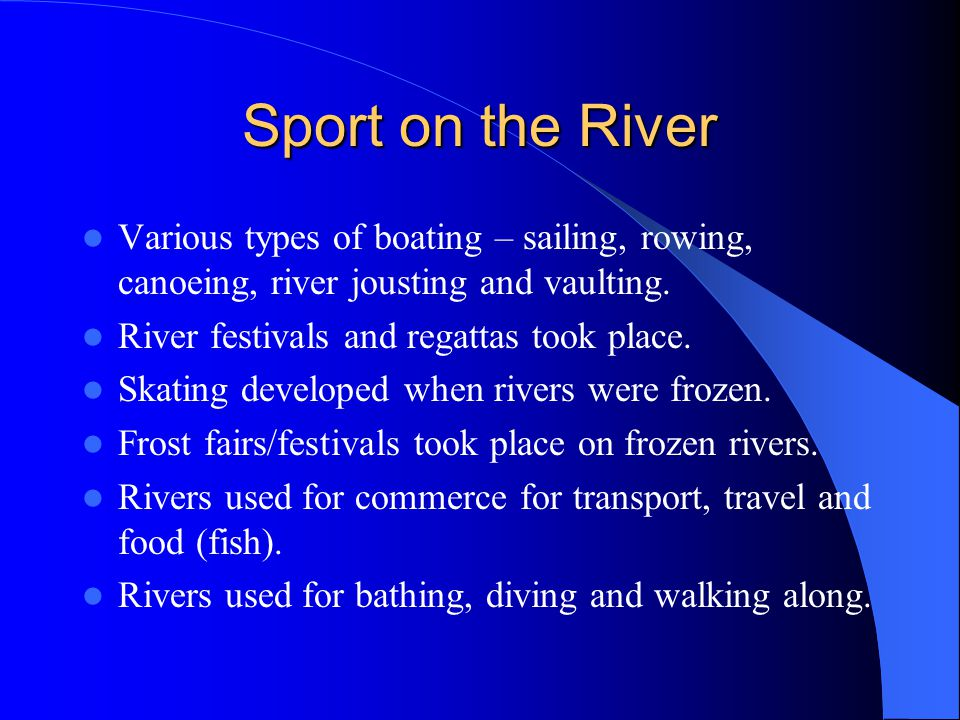 Sport on the River Various types of boating – sailing, rowing, canoeing, river jousting and vaulting.