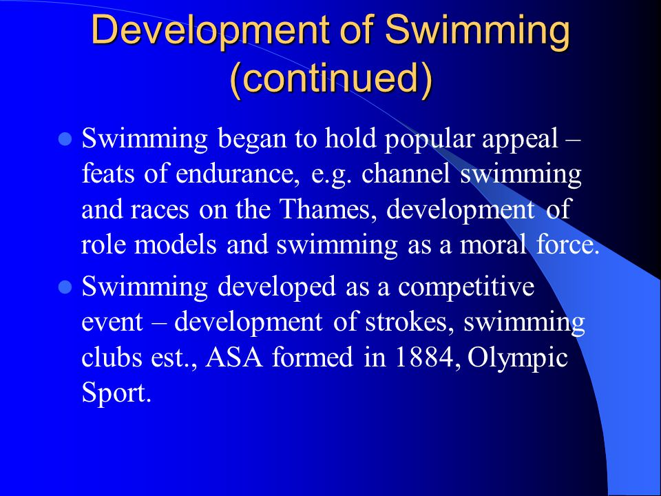 Development of Swimming (continued) Swimming began to hold popular appeal – feats of endurance, e.g.