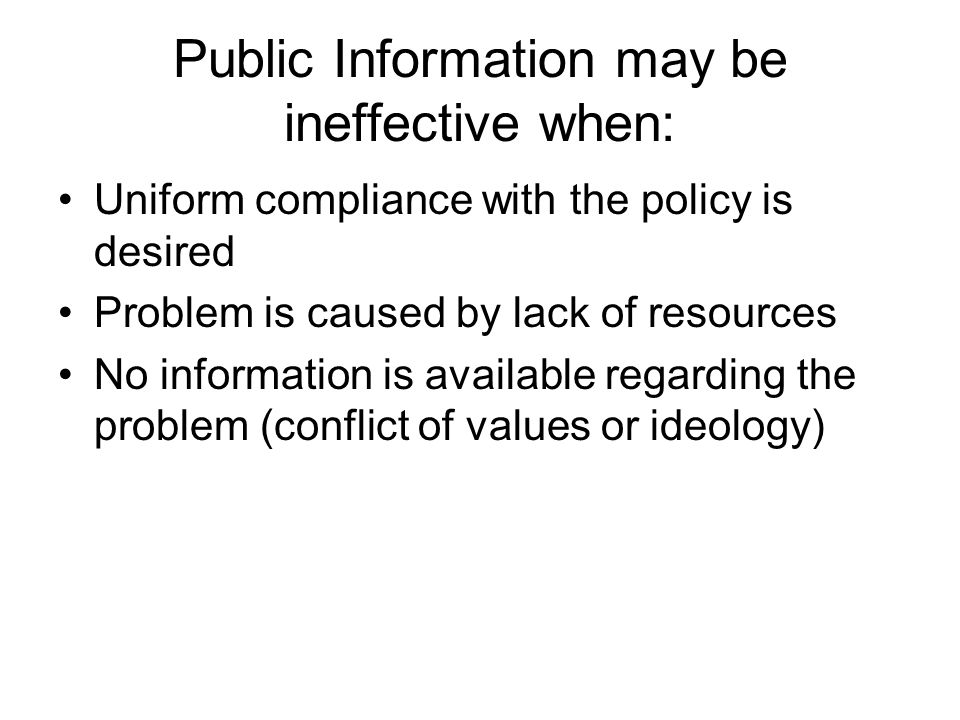 Public Information may be ineffective when: Uniform compliance with the policy is desired Problem is caused by lack of resources No information is available regarding the problem (conflict of values or ideology)