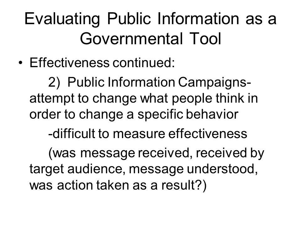 Evaluating Public Information as a Governmental Tool Effectiveness continued: 2) Public Information Campaigns- attempt to change what people think in order to change a specific behavior -difficult to measure effectiveness (was message received, received by target audience, message understood, was action taken as a result )