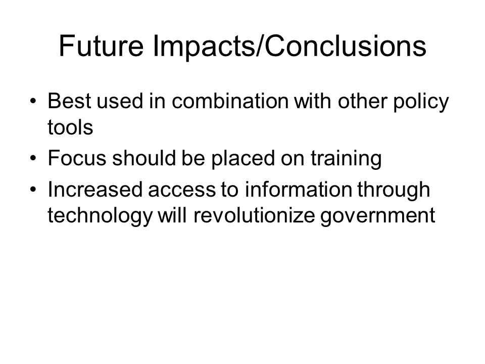 Future Impacts/Conclusions Best used in combination with other policy tools Focus should be placed on training Increased access to information through technology will revolutionize government