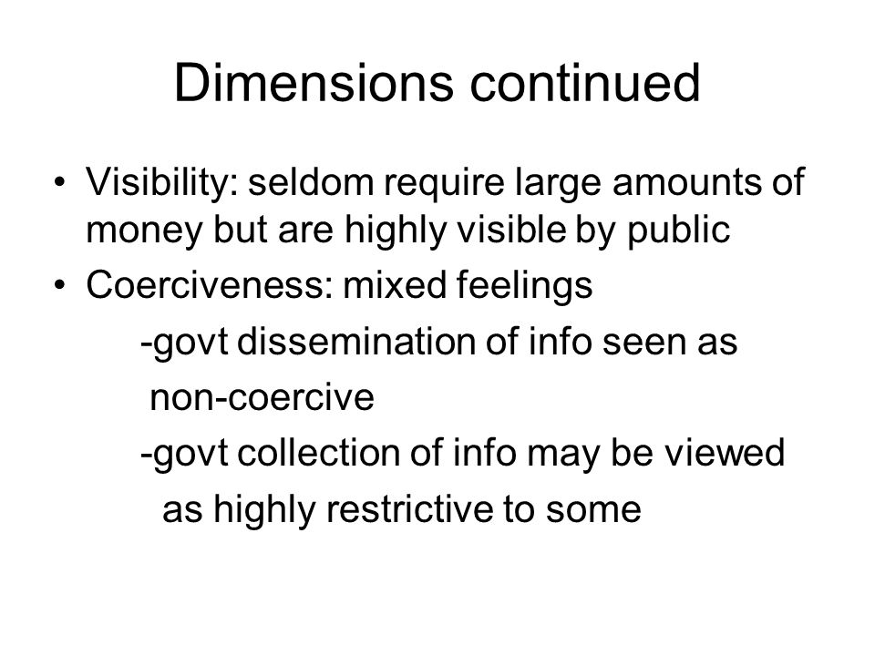 Dimensions continued Visibility: seldom require large amounts of money but are highly visible by public Coerciveness: mixed feelings -govt dissemination of info seen as non-coercive -govt collection of info may be viewed as highly restrictive to some