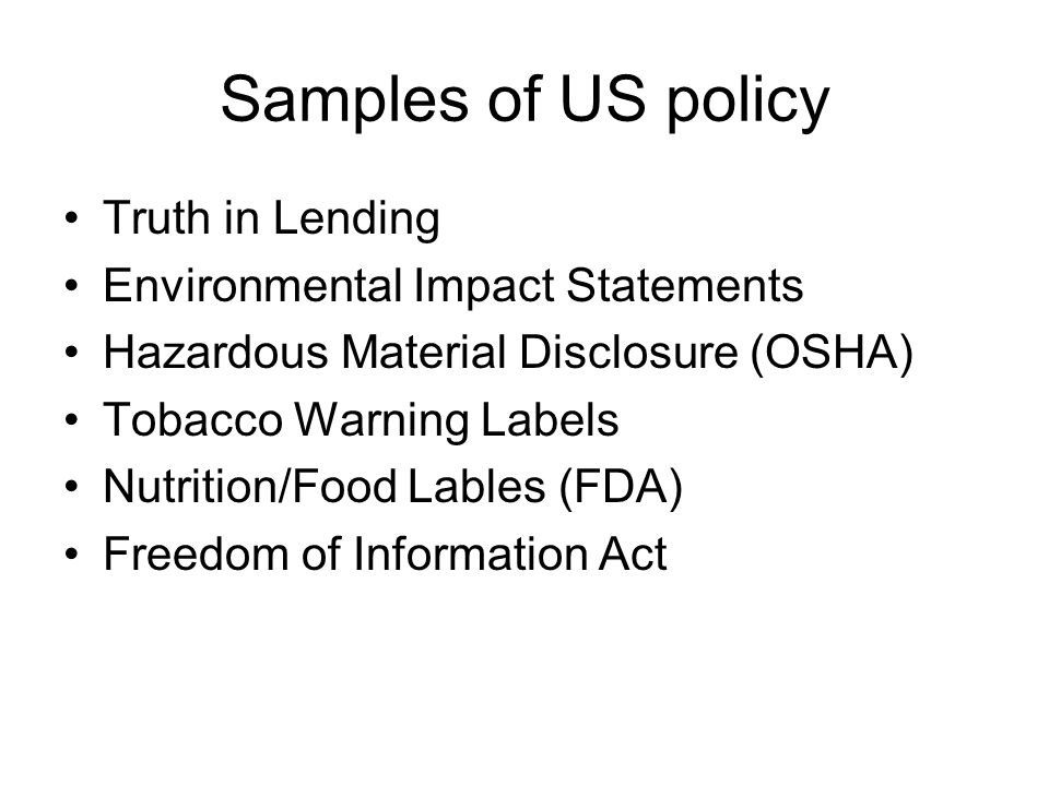 Samples of US policy Truth in Lending Environmental Impact Statements Hazardous Material Disclosure (OSHA) Tobacco Warning Labels Nutrition/Food Lables (FDA) Freedom of Information Act